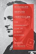 Eichmann Before Jerusalem The Unexamined Life of a Mass Murderer
