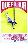 Queen of the Air A True Story of Love & Tragedy at the Circus