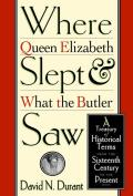 Where Queen Elizabeth Slept and What the Butler Saw: A Treasury of Historical Terms from the Sixteenth Century to the Present