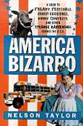 America Bizarro A Guide to Freaky Festivals Groovy Gatherings Kooky Contests & Other Strange Happenings Across the USA