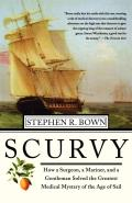 Scurvy How a Surgeon a Mariner & a Gentlemen Solved the Greatest Medical Mystery of the Age of Sail