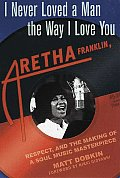 I Never Loved A Man The Way I Love You Aretha Franklin Respect & The Making Of A Soul Masterpiece