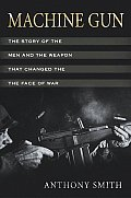 Machine Gun The Story of the Men & the Weapon that Changed the Face of War