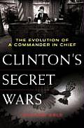 Clintons Secret Wars The Evolution of a Commander in Chief
