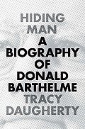 Hiding Man A Biography of Donald Barthelme