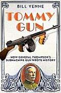 Tommy Gun How General Thompsons Submachine Gun Wrote History