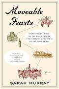 Moveable Feasts From Ancient Rome to the 21st Century the Incredible Journeys of the Food We Eat