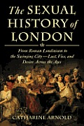 Sexual History of London From Roman Londinium to the Swinging City Lust Vice & Desire Across the Ages