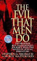 Evil That Men Do FBI Profiler Roy Hazelwoods Journey Into the Minds of Sexual Predators