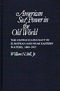 American Sea Power in the Old World: The United States Navy in European and Near Eastern Waters, 1865-1917