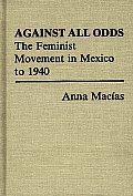 Against All Odds: The Feminist Movement in Mexico to 1940