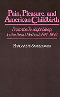 Pain, Pleasure, and American Childbirth: From the Twilight Sleep to the Read Method, 1914-1960