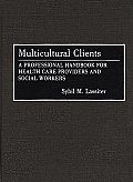 Multicultural Clients: A Professional Handbook for Health Care Providers and Social Workers
