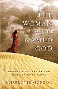 Woman Who Named God Abrahams Dilemma & the Birth of Three Faiths