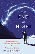 End of Night Searching for Natural Darkness in an Age of Artificial Light