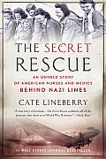 Secret Rescue An Untold Story of American Nurses & Medics Behind Nazi Lines
