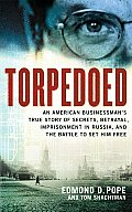 Torpedoed: An American Businessman's True Sory of Secrets, Betrayal, Imprisonment in Russia, and the Battle to Set Him Free