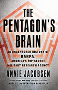 The Pentagons Brain: An Uncensored History of DARPA, Americas Top Secret Military Research Agency