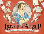 Leave It to Abigail The Revolutionary Life of Abigail Adams