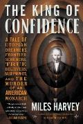 King of Confidence A Tale of Utopian Dreamers Frontier Schemers True Believers False Prophets & the Murder of an American Monarch