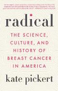 Radical The Science Culture & History of Breast Cancer in America