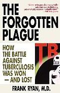 Forgotten Plague How the Battle Against Tuberculosis Was Won & Lost