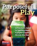 Purposeful Play A Teachers Guide To Igniting Deep & Joyful Learning Across The Day