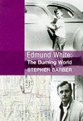 Edmund White: The Burning World: The Authorized Biography