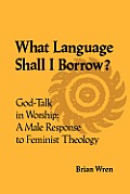What Language Shall I Borrow? God Talk in Worship: A Male Response to Feminist Theology