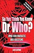 So You Think You Know Dr Who Over 1000 Fantastic Quiz Questions
