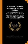 A Practical Course in Wooden Boat and Ship Building: The Fundamental Principles and Practical Methods Described in Detail, Especially Written for Carp