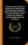 A Pioneer Outline History of Northwestern Pennsylvania, Embracing the Counties of Tioga, Potter, McKean, Warren, Crawford, Venango, Forest, Clarion, E