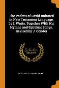 The Psalms of David Imitated in New Testament Language, by I. Watts. Together with His Hymns and Spiritual Songs. Revised by J. Conder