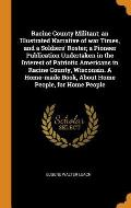 Racine County Militant; An Illustrated Narrative of War Times, and a Soldiers' Roster; A Pioneer Publication Undertaken in the Interest of Patriotic A