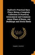 Radford's Practical Barn Plans; Being a Complete Collection of Practical, Economical and Common-Sense Plans of Barns, Out Buildings and Stock Sheds