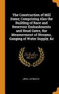 The Construction of Mill Dams; Comprising Also the Building of Race and Reservoir Embankments and Head Gates, the Measurement of Streams, Gauging of W
