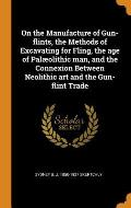 On the Manufacture of Gun-Flints, the Methods of Excavating for Fling, the Age of Pal?olithic Man, and the Connexion Between Neolithic Art and the Gun