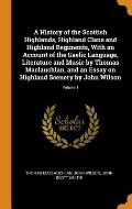 A History of the Scottish Highlands, Highland Clans and Highland Regiments, with an Account of the Gaelic Language, Literature and Music by Thomas Mac