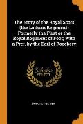 The Story of the Royal Scots (the Lothian Regiment) Formerly the First or the Royal Regiment of Foot; With a Pref. by the Earl of Rosebery