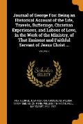 Journal of George Fox: Being an Historical Account of the Life, Travels, Sufferings, Christian Experiences, and Labour of Love, in the Work o