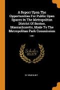 A Report Upon the Opportunities for Public Open Spaces in the Metropolitan District of Boston, Massachusetts, Made to the Metropolitan Park Commission