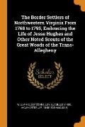 The Border Settlers of Northwestern Virginia from 1768 to 1795, Embracing the Life of Jesse Hughes and Other Noted Scouts of the Great Woods of the Tr