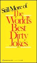 Still More of the Worlds Best Dirty Jokes