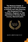 The Boynton Family. a Genealogy of the Descendants of William and John Boynton, Who Emigrated from Yorkshire, England, in 1638, and Setted at Rowley,