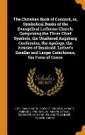 The Christian Book of Concord, Or, Symbolical Books of the Evangelical Lutheran Church; Comprising the Three Chief Symbols, the Unaltered Augsburg Con