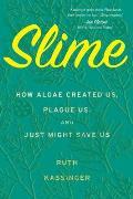 Slime How Algae Created Us Plague Us & Just Might Save Us
