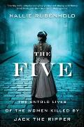 Five The Untold Lives of the Women Killed by Jack the Ripper