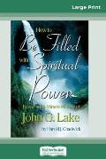 How to be Filled with Spiritual Power: Based on the Miracle Ministry of John G. Lake (16pt Large Print Edition)