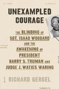 Unexampled Courage The Blinding of Sgt Isaac Woodard & the Awakening of President Harry S Truman & Judge J Waties Waring