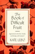 Book of Difficult Fruit Arguments for the Tart Tender & Unruly with recipes